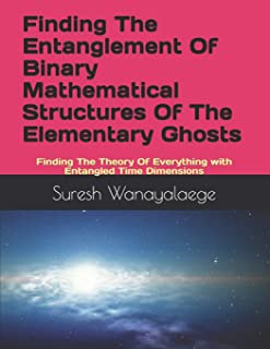 Finding The Entanglement Of Binary Mathematical Structures Of The Elementary Ghosts: Finding The Theory Of Everything with...
