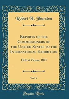 Reports of the Commissioners of the United States to the International Exhibition, Vol. 2: Held at Vienna, 1873 (Classic Reprint)