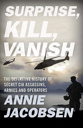 Surprise, Kill, Vanish: The Definitive History of Secret CIA Assassins, Armies and Operators