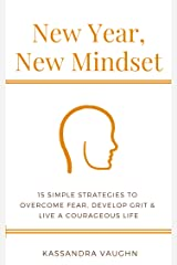 New Year, New Mindset: 15 Simple Strategies to Overcome Fear, Develop Grit and Live a Courageous Life Kindle Edition