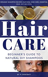 Hair Care: Beginner's Guide To Natural DIY Shampoos - Organic Shampoo Recipes! (Natural Hair Care, Essential Oils, DIY Rec...