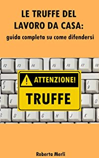 LAVORO DA CASA: LE TRUFFE : Guida completa su come difendersi dalle truffe dei lavori online o da casa (Italian Edition)