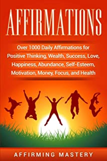 Affirmations: Over 1000 Daily Affirmations for Positive Thinking, Wealth, Success, Love, Happiness, Abundance, Self-Esteem, Motivation, Money, Focus, and Health
