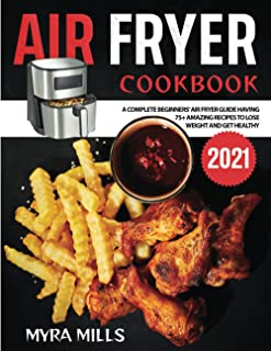 Air Fryer Cookbook 2021: A Complete Beginners' Air Fryer Guide having 75+ Amazing Recipes to Lose Weight and Get Healthy