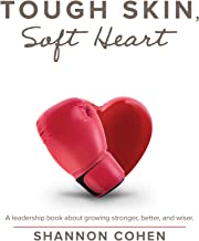 Tough Skin, Soft Heart: A Leadership Book About Growing Stronger, Better, and Wiser