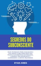 Segredos Do Subconsciente: Guia De Bolso Para Colocar A Sua Mente Subconsciente No Piloto Automático Da Riqueza, Criando P...