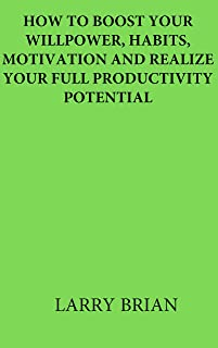 HOW TO BOOST YOUR WILLPOWER, HABITS, MOTIVATION AND REALIZE YOUR FULL PRODUCTIVITY POTENTIAL