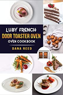 Luby French Door Toaster Oven Cookbook: Easy, Delicious, Affordable and Simple Recipes to Bake, Toast, Broil which anyone ...