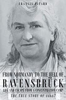 From Normandy To The Hell Of Ravensbruck Life and Escape from a Concentration Camp: The True Story of 44667