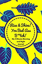 Rise and Shine You Badass B*tch! (My 3 Minute Morning and Night Journal): Funny Diary For Busy Women To Start And End Their Day With Purpose and Positivity! (Tough Love To Inspire Bad Ass B*tches!)