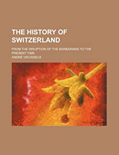 The History of Switzerland; From the Irruption of the Barbarians to the Present Time