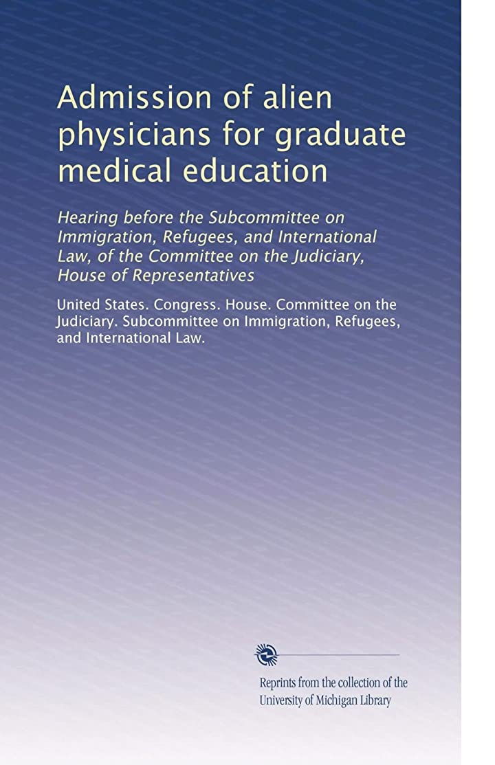 取り壊す絶滅した日焼けAdmission of alien physicians for graduate medical education: Hearing before the Subcommittee on Immigration, Refugees, and International Law, of the Committee on the Judiciary, House of Representatives
