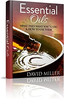 Essential Oils: Your Guide to What They Do and How to Use Them (Essential, Oils, Guide, Recipes, Weight, Loss, Aromatherapy, Health, Beginners, Remedies, Essential Oils, Weight Loss)
