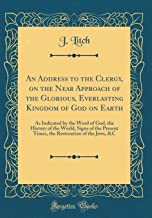 An Address to the Clergy, on the Near Approach of the Glorious, Everlasting Kingdom of God on Earth: As Indicated by the Word of God, the History of ... Restoration of the Jews, &C (Classic Reprint)