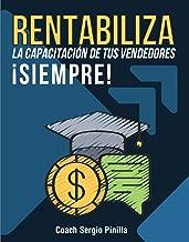 RENTABILIZA LA CAPACITACIÓN DE TUS VENDEDORES  ¡SIEMPRE!: La estrategia segura para potenciar resultados en el tiempo. (ENTRENAMIENTO nº 1) (Spanish Edition)