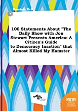 100 Statements about the Daily Show with Jon Stewart Presents America: A Citizen's Guide to Democracy Inaction That Almost Killed My Hamster