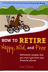 How to Retire Happy, Wild, and Free: Retirement Wisdom That You Won't Get from Your Financial Advisor Kindle Edition