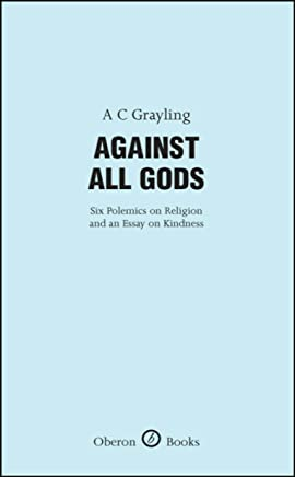 Against All Gods: Six Polemics on Religion and an Essay on Kindness: Six Polemics on Religion and an Essay on Kindness (Oberon Masters Series)