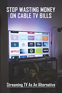 Stop Wasting Money On Cable TV Bills: Streaming TV As An Alternative: Television & Video Engineering (English Edition)