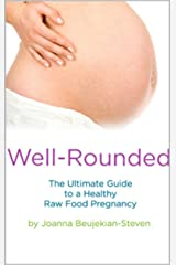 Well Rounded - The Ultimate Guide to a Healthy Raw Food Pregnancy Kindle Edition