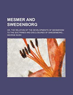 Mesmer and Swedenborg; Or, the Relation of the Developments of Mesmerism to the Doctrines and Disclosures of Swedenborg
