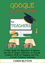 Google Classroom for Teachers (2020 and Beyond): A User Guide for Beginners to Master the Use of Google Classroom to Provi...