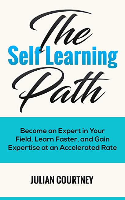 The Self Learning Path: Become An Expert In Your Field, And Gain Expertise At An Accelerated Rate (English Edition)