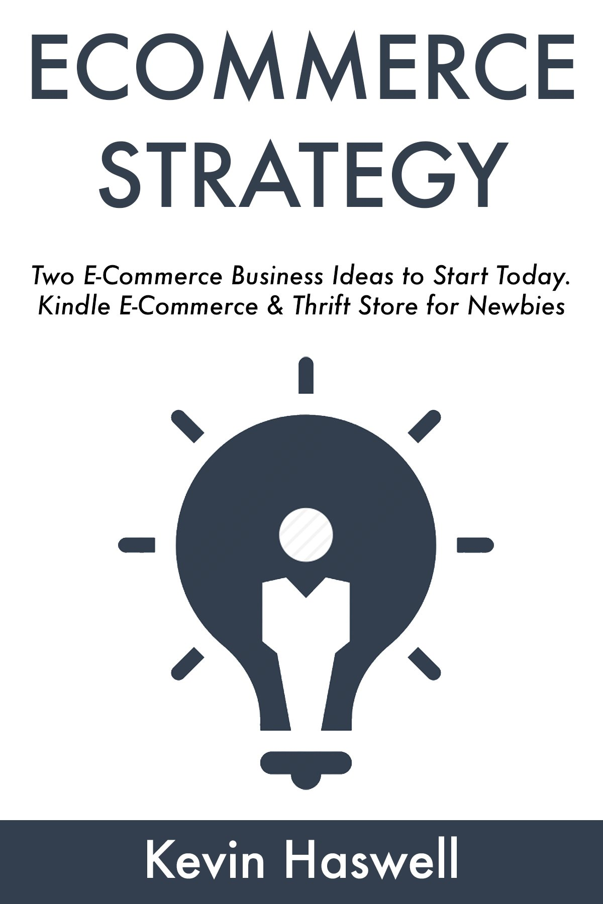 ECOMMERCE STRATEGY: Two E-Commerce Business Ideas to Start Today. Kindle E-Commerce & Thrift Store for Newbies