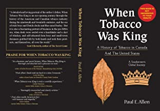 WHEN TOBACCO WAS KING: A HISTORY OF TOBACCO IN CANADA AND THE UNITED STATES - A SOUTHERNER'S GLOBAL JOURNEY