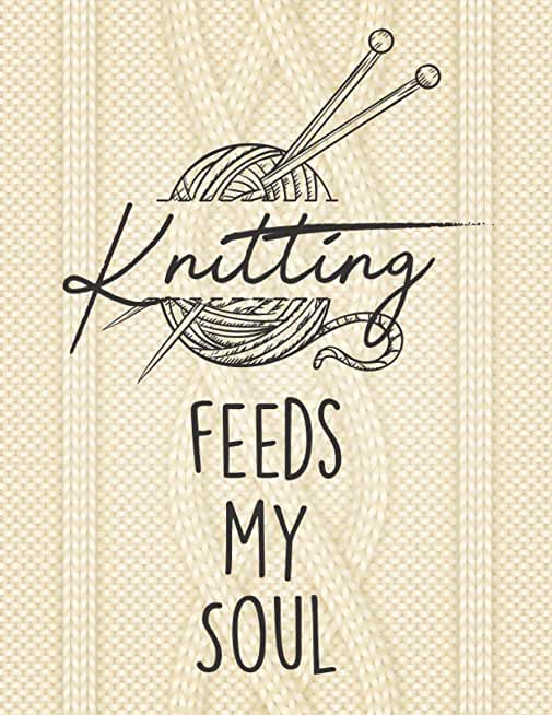Knitting Feeds My Soul: Knitting Log Book, knitter's Graph Paper Notebook 4 5 Ratio, Organise and Keep Track Of Your knitting Projects Records, Patters, Yarns, designs
