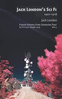 Jack London's Sci Fi, 1901-1918 (illustrated): Unsung speculative fiction classics from a giant of American literature (Fu...