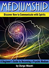 Mediumship: Discover How to Communicate with Spirits ~ A Beginner's Guide to Becoming a Psychic Medium