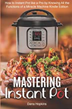 Mastering Instant Pot: How to Instant Pot like a Pro by Knowing All the Functions of a Miracle Machine