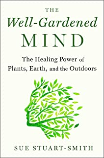 The Well-Gardened Mind: The Healing Power of Plants, Earth, and the Outdoors