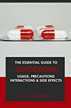 The Essential Guide to Oxycodone: Usage, Precautions, Interactions and Side Effects. (English Edition)