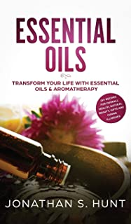 Essential Oils: Transform your Life with Essential Oils & Aromatherapy. DIY Recipes for Overall Health, Natural Beauty, Gifts and Curing Illnesses