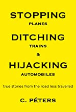Stopping Planes, Ditching Trains & Hijacking Automobiles: True Stories from the Road Less Travelled