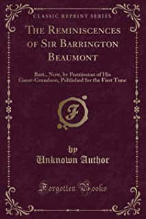 The Reminiscences of Sir Barrington Beaumont: Bart., Now, by Permission of His Great-Grandson, Published for the First Tim...