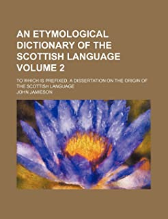 An Etymological Dictionary of the Scottish Language Volume 2; To Which Is Prefixed, a Dissertation on the Origin of the Sc...