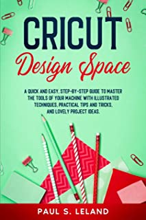 Cricut Design Space: A Quick and Easy, Step-by-Step Guide to Master the Tools of Your Machine With Illustrated Techniques,...