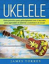 Ukelele: Guia práctica para principiantes con el metodo para aprender el ukelele y canciones de tocar. (Ukulele Para Principiantes)