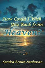 How Could I Wish You Back from Heaven?