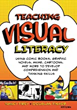 Teaching Visual Literacy: Using Comic Books, Graphic Novels, Anime, Cartoons, and More to Develop Comprehension and Thinki...