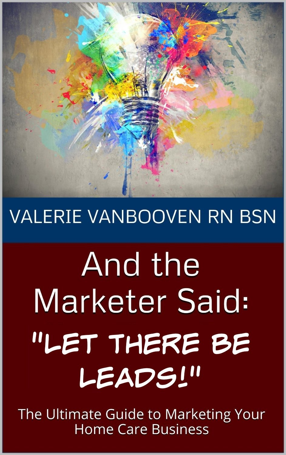 And the Marketer Said:Let There Be Leads!: The Ultimate Guide to Marketing Your Home Care Business