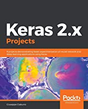 Keras 2.x Projects: 9 projects demonstrating faster experimentation of neural network and deep learning applications using Keras