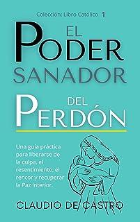 EL PODER Sanador del Perdón: Una guía práctica para liberarse de la culpa, el resentimiento, el rencor y recuperar la Paz ...