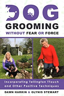 Dog Grooming Without Fear or Force: Incorporating Tellington TTouch and Other Positives Techniques
