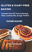 GLUTEN AND DIARY-FREE BAKING (HOME MADE): Contains Over 30 Yummy Breads, Rolls, Cookies, Pies, Dough, Muffins