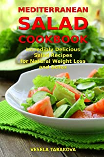 Mediterranean Salad Cookbook: Incredibly Delicious Salad Recipes for Natural Weight Loss and Detox: Mediterranean Diet Cookbook