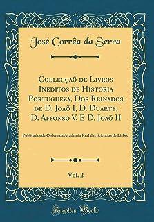 Collecçaõ de Livros Ineditos de Historia Portugueza, DOS Reinados de D. Joaõ I, D. Duarte, D. Affonso V, E D. Joaõ II, Vol...